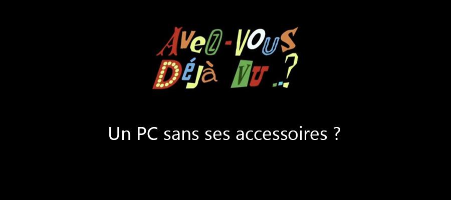 Avez-vous déjà vu ? Un PC sans ses accessoires ?